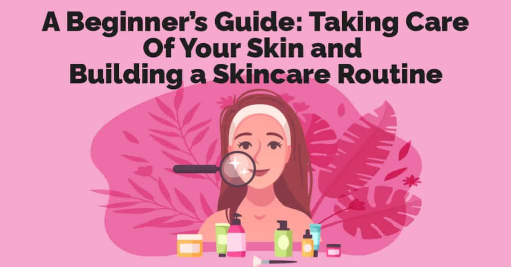 A Beginner's Guide Taking Care Of Your Skin and Building a Skincare Routine